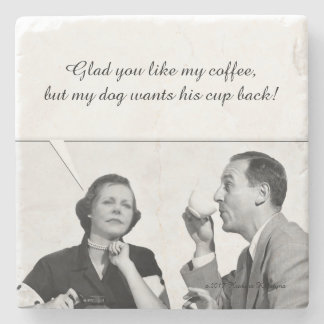 Glad you like my coffee,  but my dog wants his cup stone coaster