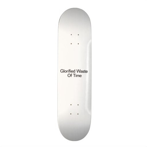 Glorified Waste Of Time Skate Deck