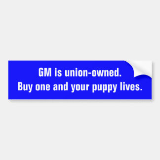 GM is union-owned.Buy one and your puppy lives. Bumper Sticker