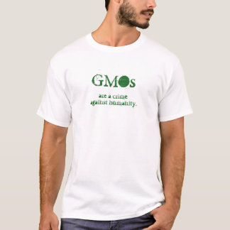 GMOs are a crime against humanity. T-Shirt
