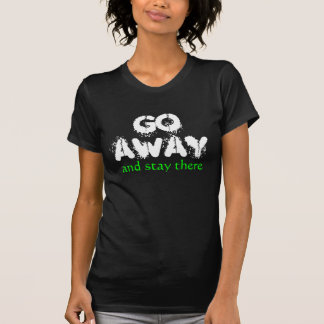 GO AWAY AND STAY THERE SHIRT