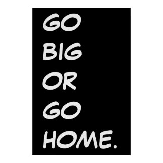 GO BIG OR GO HOME.  POSTER