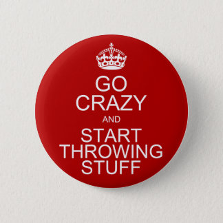 Go Crazy and Start Throwing Stuff 2 Inch Round Button