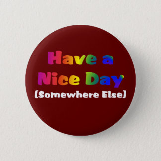 Go Have a Nice Day Somewhere Else 2 Inch Round Button