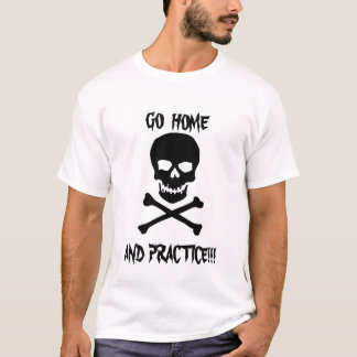 Go Home and Practice!!! T-Shirt