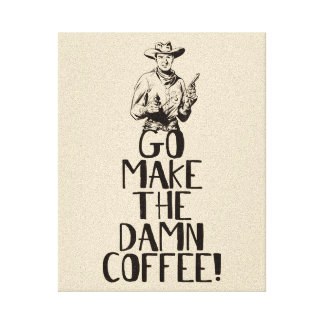 Go make the d*** COFFEE! Funny Bossy Cowboy Canvas Print