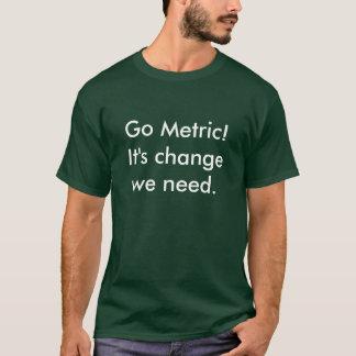 Go Metric! It's change we need. T-Shirt