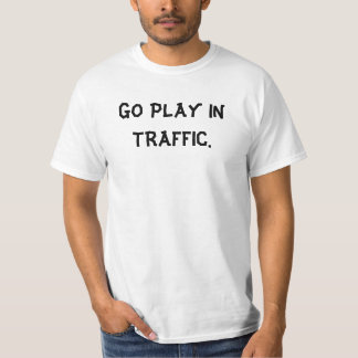 GO PLAY IN TRAFFIC. T-Shirt