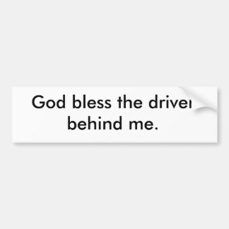 God bless the driver behind me. bumper sticker