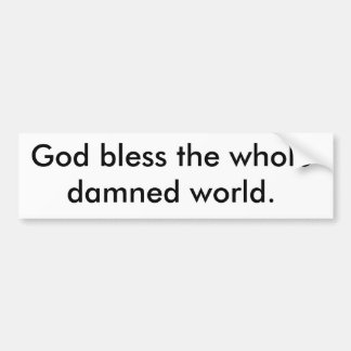 God bless the whole damned world. bumper sticker