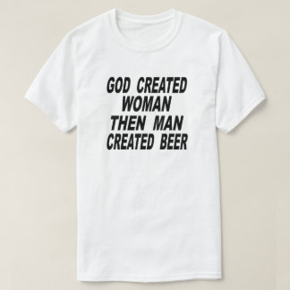 God Created Woman Then Man Created Beer T-Shirt