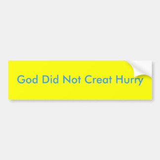 God Did Not Creat Hurry Bumper Sticker