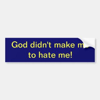 God didn't make me to hate me! (bumper sticker) bumper sticker