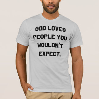 GOD LOVES PEOPLE YOU WOULDN'T EXPECT. T-Shirt