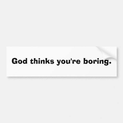 God thinks you're boring. bumper stickers