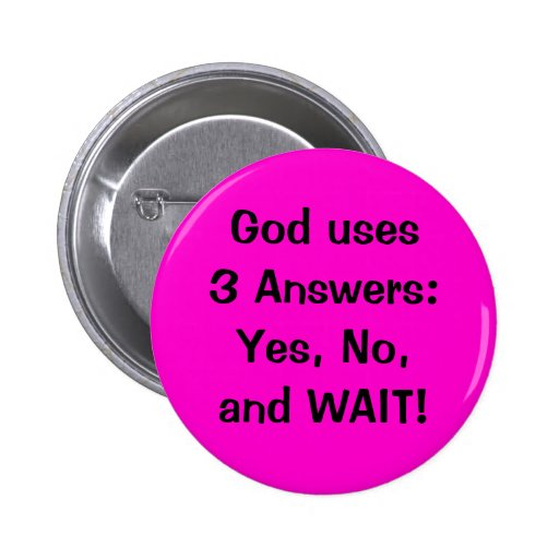God uses 3 Answers:Yes, No, and WAIT! Button