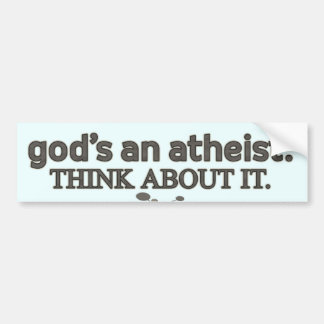 God's an Atheist. Think about it. Bumper Sticker