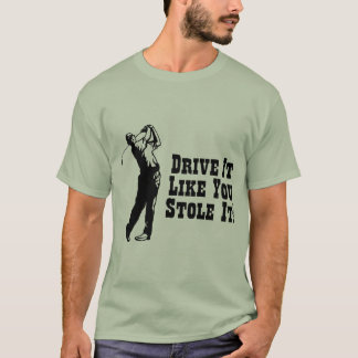 Golf - Drive It Like You Stole It T-Shirt
