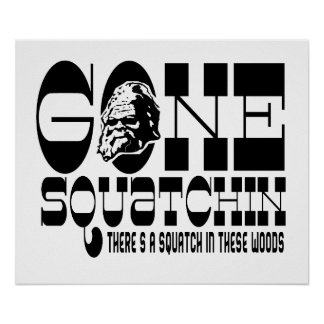 Gone Squatchin - There's a Squatch in these Woods Print
