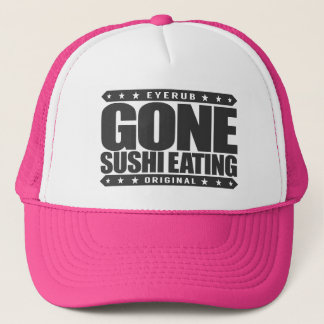 GONE SUSHI EATING - Traditional Japanese Cousine Trucker Hat
