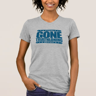 GONE TRIATHLONING - A Proud & Dedicated Triathlete T-Shirt