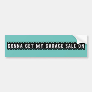 Gonna Get My Garage Sale On Bumper Sticker