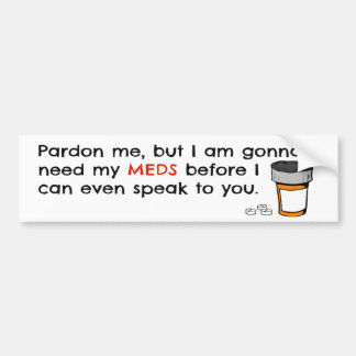 Gonna Need My Meds To Speak To You Funny Novelty Bumper Sticker