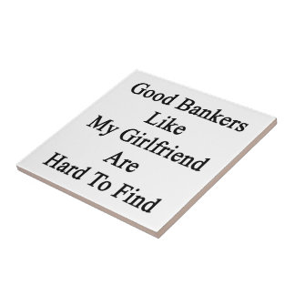 Good Bankers Like My Girlfriend Are Hard To Find Tiles
