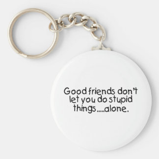 Good Friends Dont Let You Do Stupid Things Alone Keychain