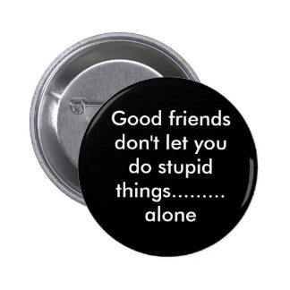 Good friends don't let you do stupid things....... pins