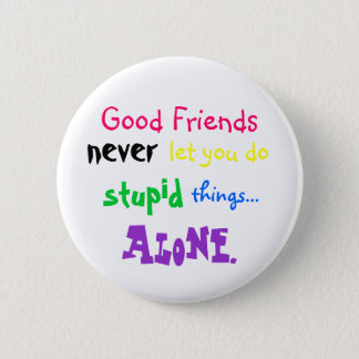 Good Friends, never, let you do, stupid, things... 2 Inch Round Button