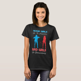 Good Girls Go To Heaven Bad Girls Go Geocaching T-Shirt