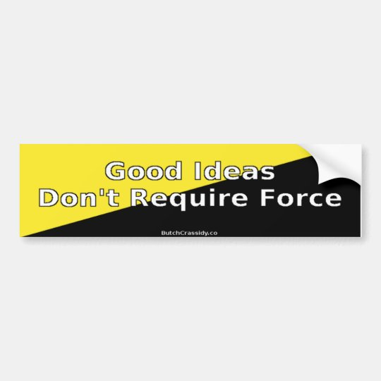 Good Ideas Don't Require Force - Bumper Sticker