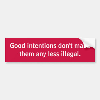 Good intentions don't makethem any less illegal. bumper sticker