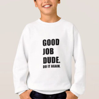 Good Job Dude Do it Again Sweatshirt