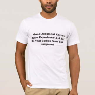 Good judgement comes from experience T-Shirt