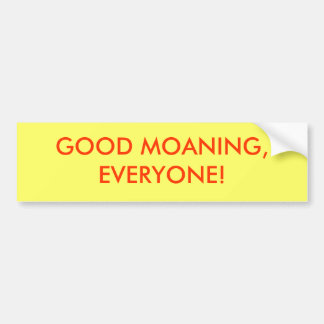 GOOD MOANING, EVERYONE! BUMPER STICKER