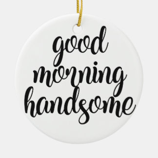 Good Morning Handsome Ceramic Ornament