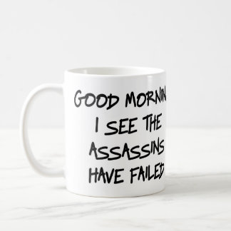 Good morning I see the assassins have failed Mug