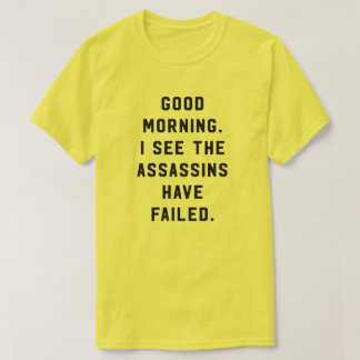 Good morning. I see the assassins have failed. T-Shirt