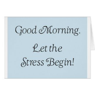 Good morning, let the stress begin! card
