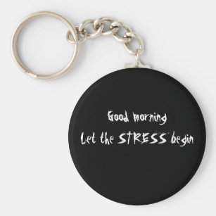 GOOD MORNING LET THE STRESS BEGIN KEYCHAIN