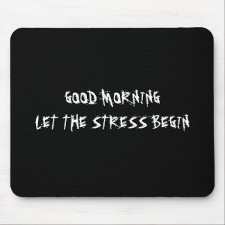 GOOD MORNING LET THE STRESS BEGIN MOUSEPAD