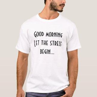 Good morning let the stress begin T-Shirt