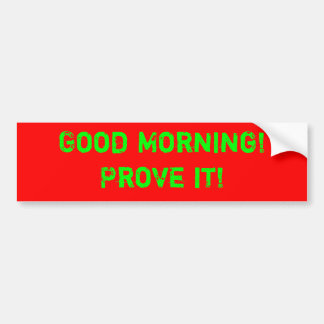 Good Morning!Prove it! Bumper Sticker