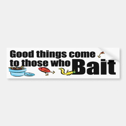 Good Things Come to those who Bait Bumper Stickers