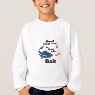 Good Things come to those who BAIT Sweatshirt