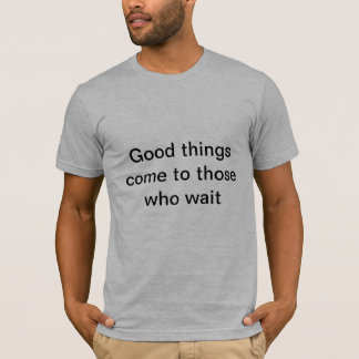 Good things come to those who wait T-Shirt