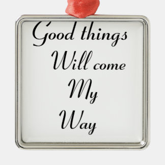 Good things will come my way metal ornament