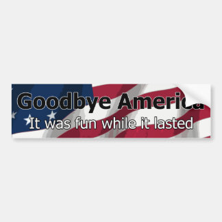 Goodbye America - It was fun while it lasted Bumper Sticker